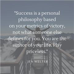"Jen Walter's Quote ""Success is a personal philosophy based on your metrics of victory, not what someone else defines for you. You are the author of your life. Play Priceless."""